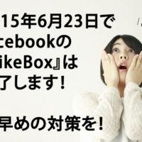 【Facebook】LikeBoxは2015年6月23日終了。対策は?
