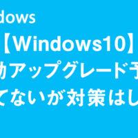 【Windows10】自動アップグレード予約されてないが対策はしたい