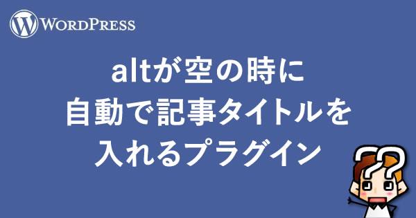 【WordPress】altが空の時に自動で記事タイトルを入れるプラグイン