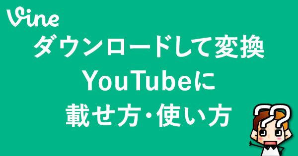 【Vine】ダウンロードして変換、YouTubeに。載せ方・使い方