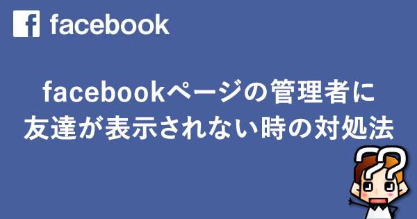 【facebook】FBページの管理者に友達が表示されない時の対処法※追記あり