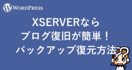 【WordPress】XSERVERならブログ復旧が簡単!バックアップ復元方法