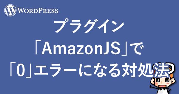 【WordPress】プラグイン「AmazonJS」で「0」エラーになる対処法-00
