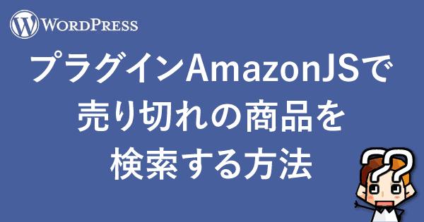 【WordPress】プラグインAmazonJSで売り切れの商品を検索する方法-00