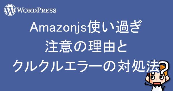 【WordPress】Amazonjs使い過ぎ注意の理由とクルクルエラーの対処法-00