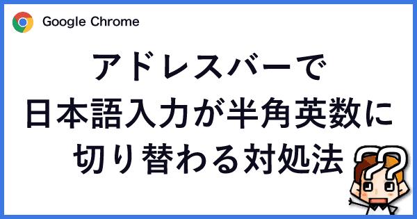 【Chrome】アドレスバーで日本語入力が半角英数に切り替わる対処法-00