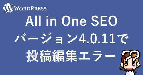 【WordPress】All in One SEOバージョン4.0.11で投稿編集エラー-00