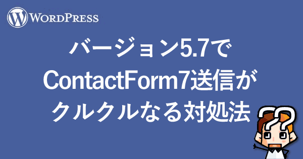 【WordPress】バージョン5.7でContactForm7送信がクルクルなる対処法-00